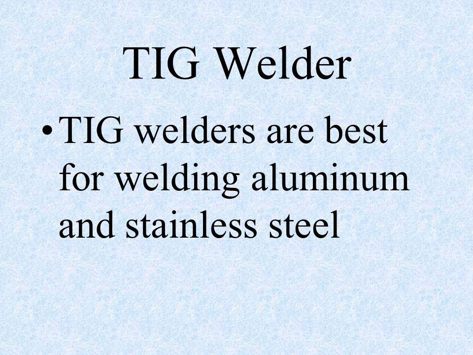 TIG Welder TIG welders are best for welding aluminum and stainless steel