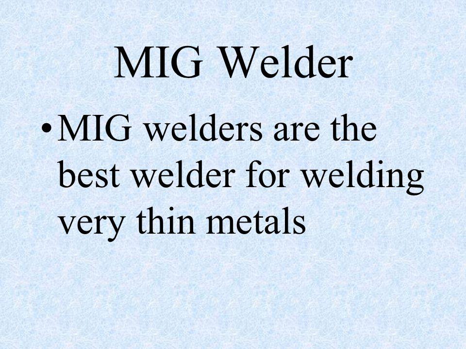 MIG Welder MIG welders are the best welder for welding very thin metals