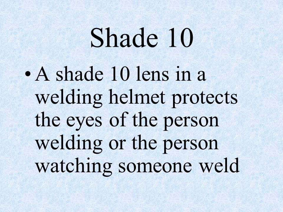 Shade 10 A shade 10 lens in a welding helmet protects the eyes of the person welding or the person watching someone weld.