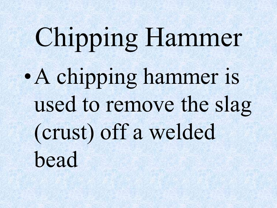Chipping Hammer A chipping hammer is used to remove the slag (crust) off a welded bead