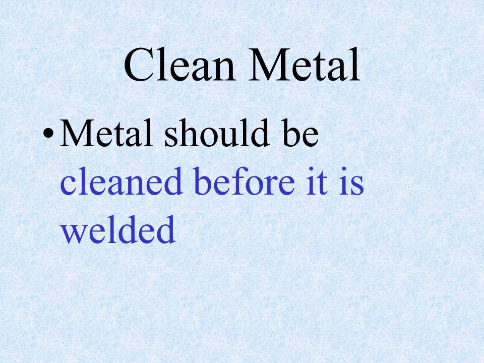 Clean Metal Metal should be cleaned before it is welded