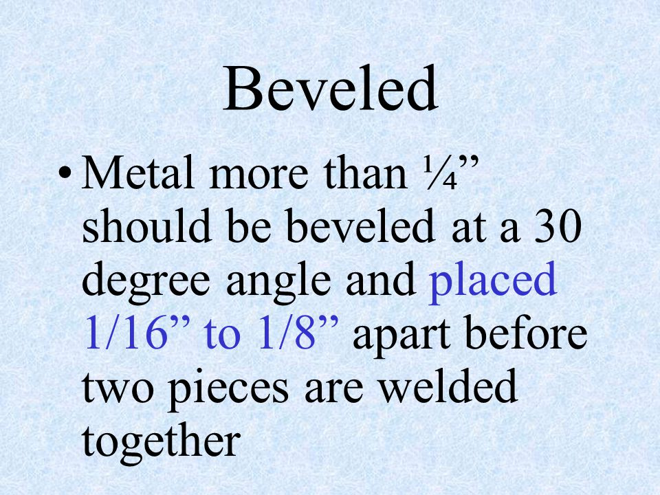 Beveled Metal more than ¼ should be beveled at a 30 degree angle and placed 1/16 to 1/8 apart before two pieces are welded together.