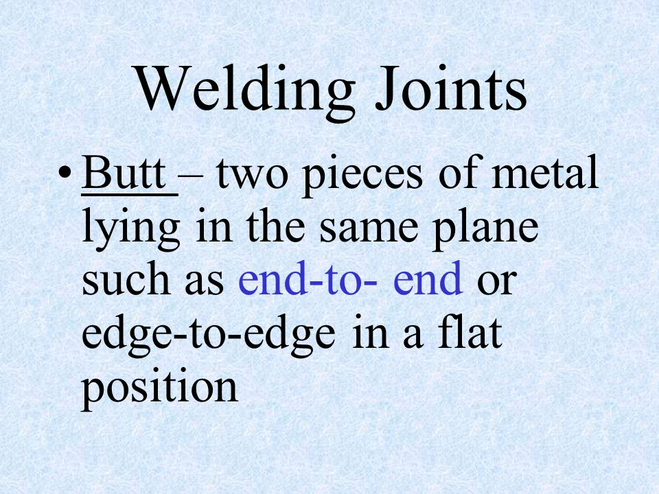 Welding Joints Butt – two pieces of metal lying in the same plane such as end-to- end or edge-to-edge in a flat position.