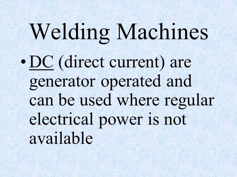 Welding Machines DC (direct current) are generator operated and can be used where regular electrical power is not available.
