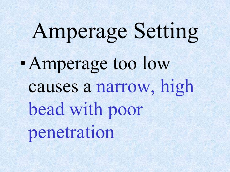 Amperage Setting Amperage too low causes a narrow, high bead with poor penetration