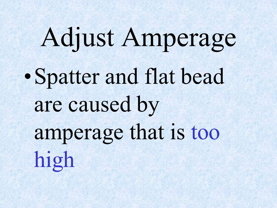 Adjust Amperage Spatter and flat bead are caused by amperage that is too high