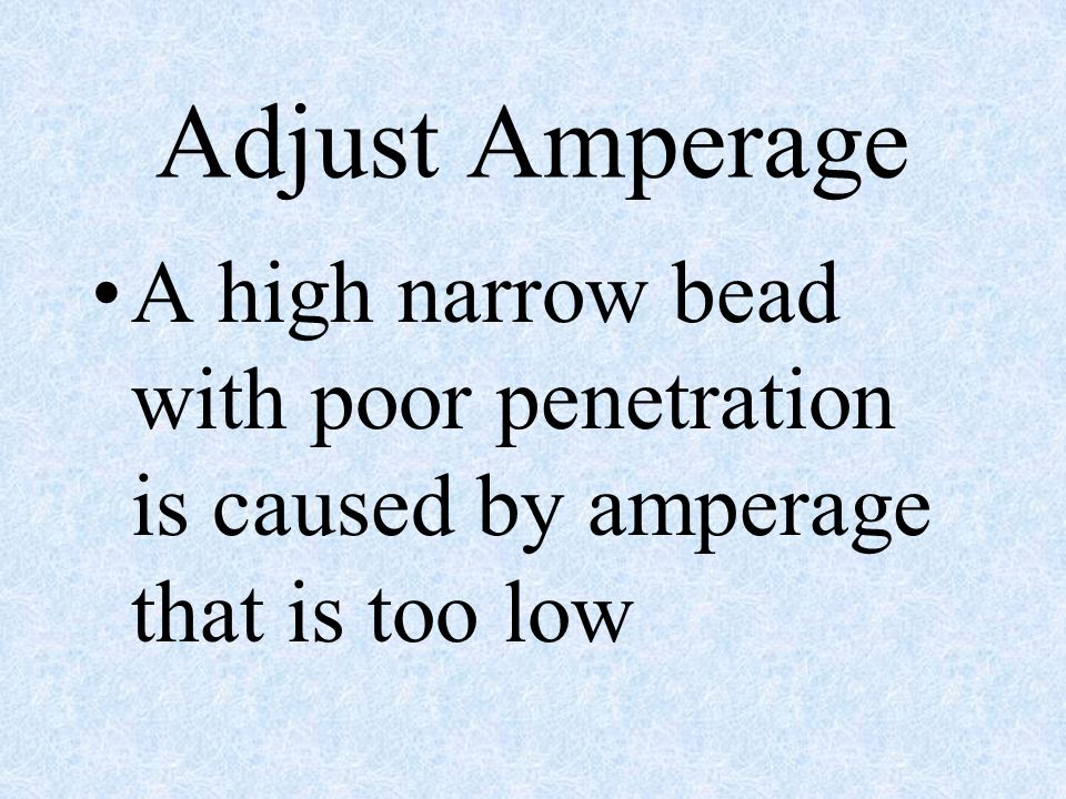 Adjust Amperage A high narrow bead with poor penetration is caused by amperage that is too low