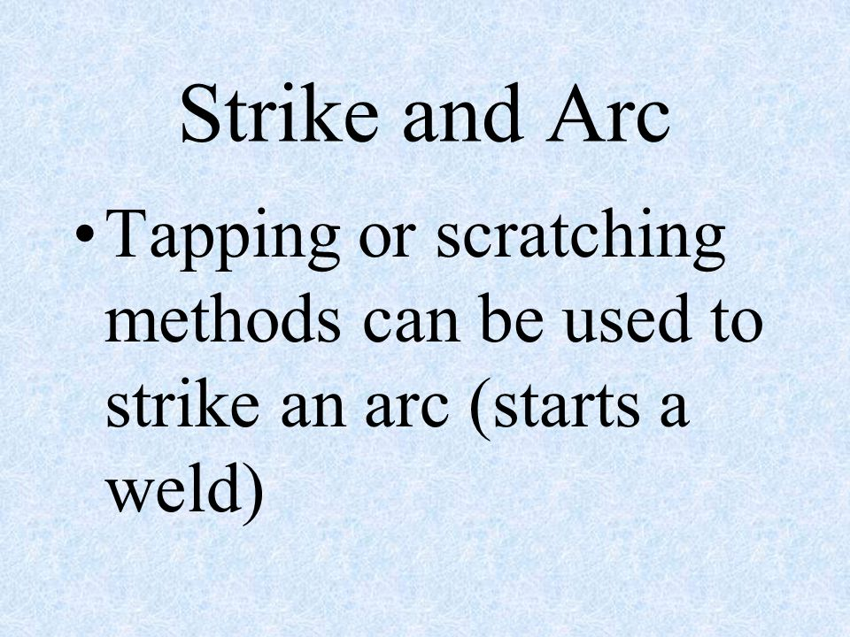 Strike and Arc Tapping or scratching methods can be used to strike an arc (starts a weld)