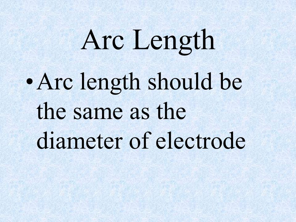 Arc Length Arc length should be the same as the diameter of electrode