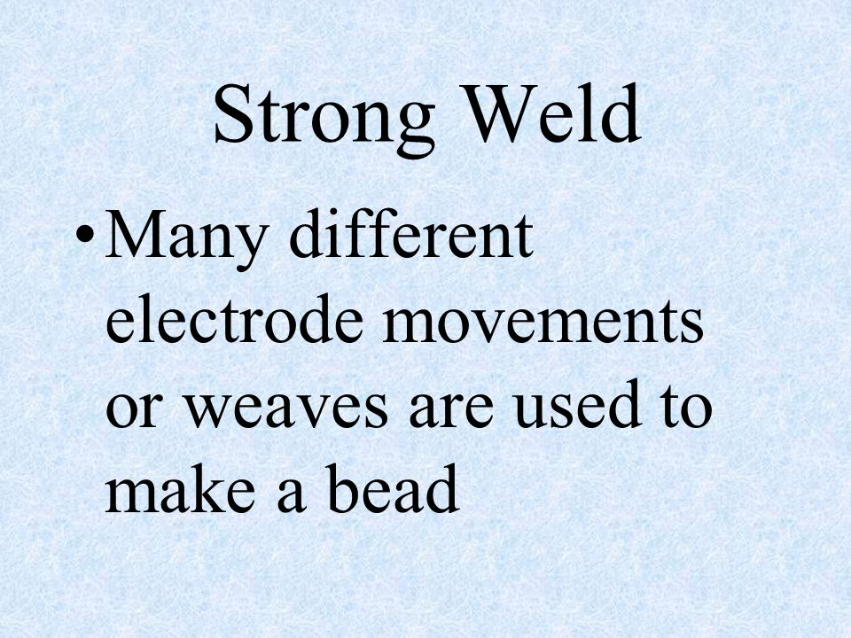 Strong Weld Many different electrode movements or weaves are used to make a bead