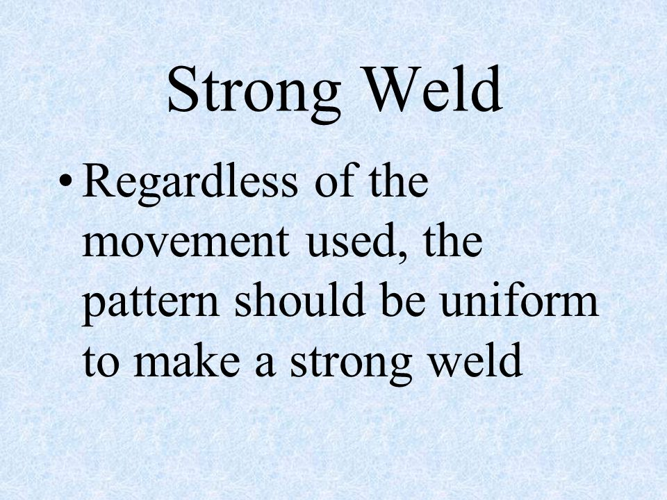 Strong Weld Regardless of the movement used, the pattern should be uniform to make a strong weld