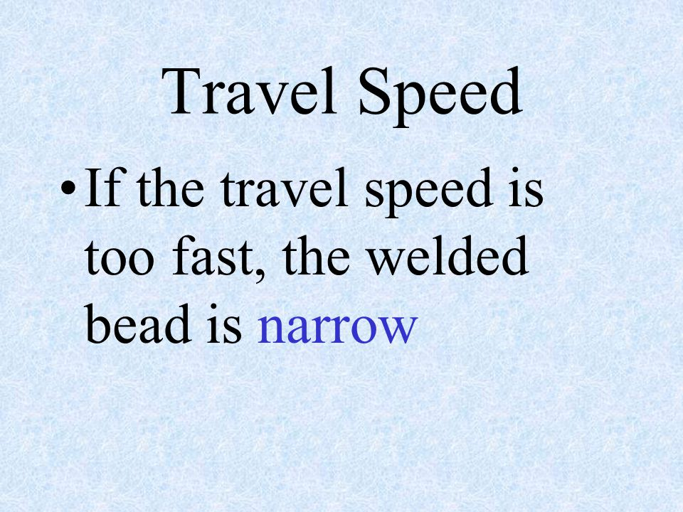 Travel Speed If the travel speed is too fast, the welded bead is narrow