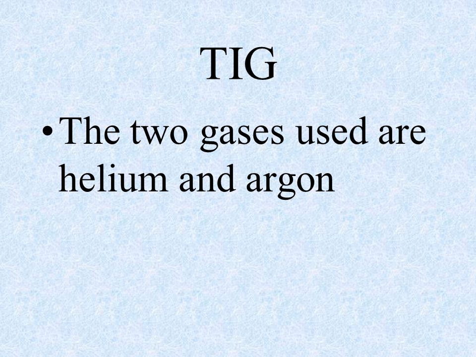 TIG The two gases used are helium and argon