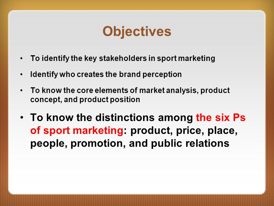 Objectives To identify the key stakeholders in sport marketing. Identify who creates the brand perception.