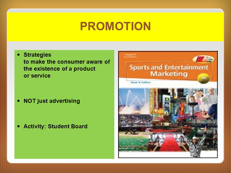 PROMOTION Strategies to make the consumer aware of the existence of a product or service. NOT just advertising.