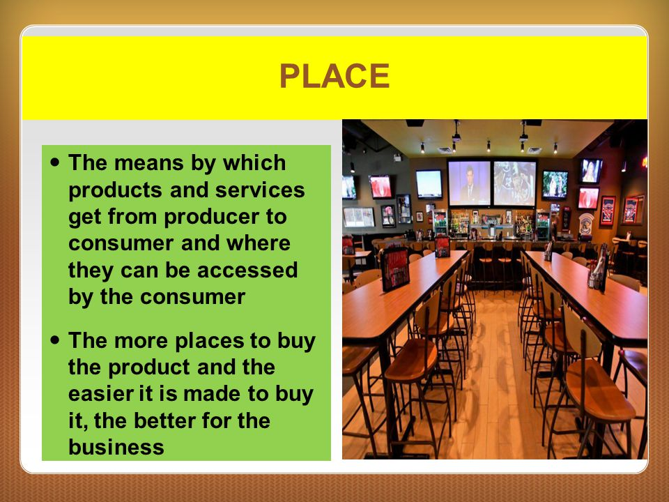 PLACE The means by which products and services get from producer to consumer and where they can be accessed by the consumer.