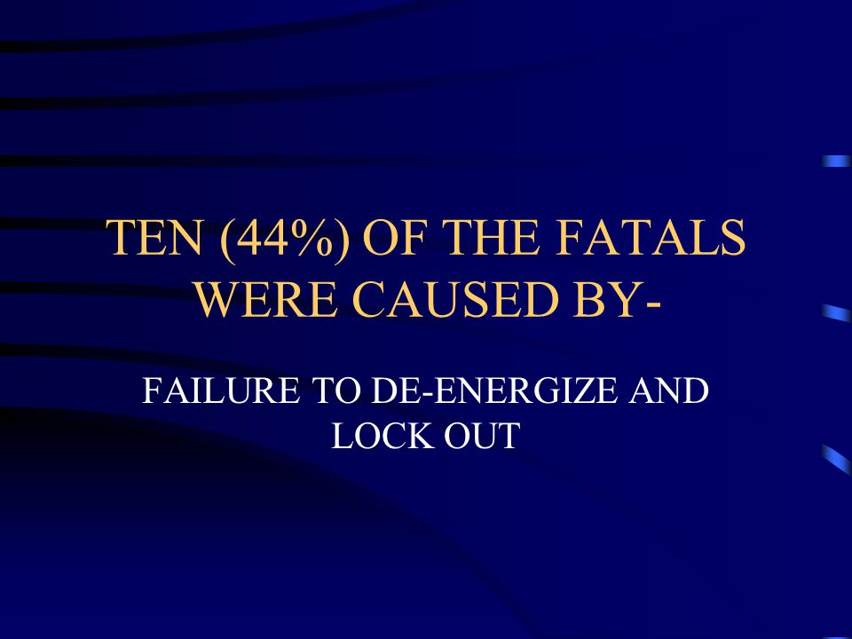 TEN (44%) OF THE FATALS WERE CAUSED BY-