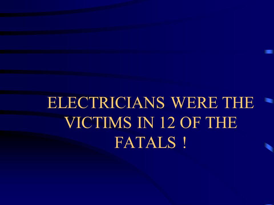 ELECTRICIANS WERE THE VICTIMS IN 12 OF THE FATALS !