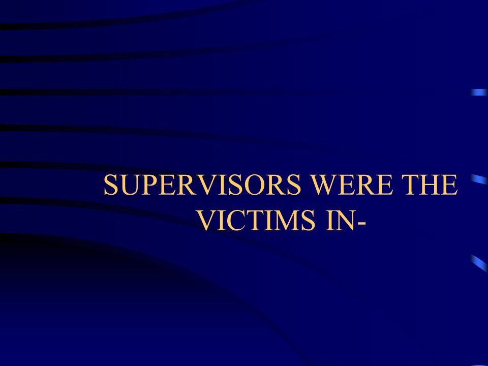 SUPERVISORS WERE THE VICTIMS IN-