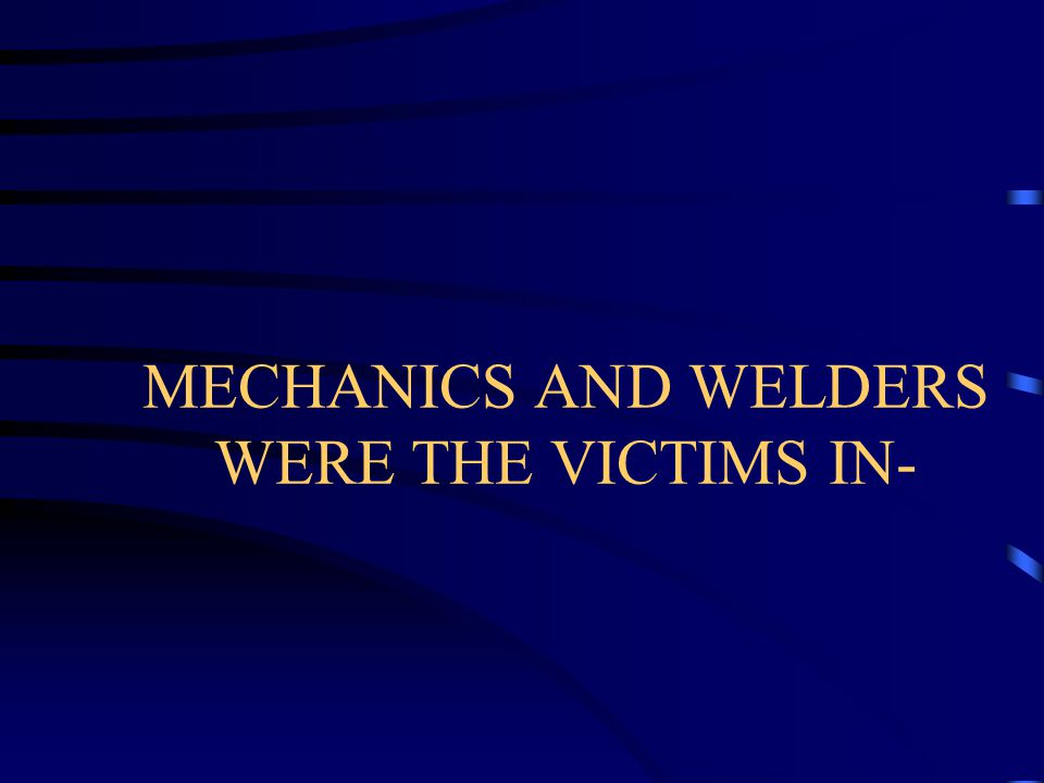 MECHANICS AND WELDERS WERE THE VICTIMS IN-