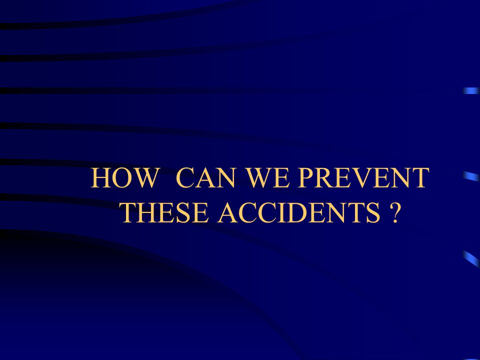 HOW CAN WE PREVENT THESE ACCIDENTS