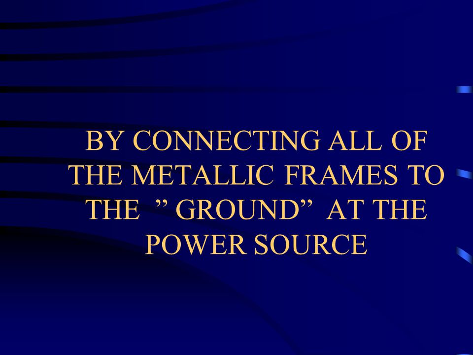 BY CONNECTING ALL OF THE METALLIC FRAMES TO THE GROUND AT THE POWER SOURCE