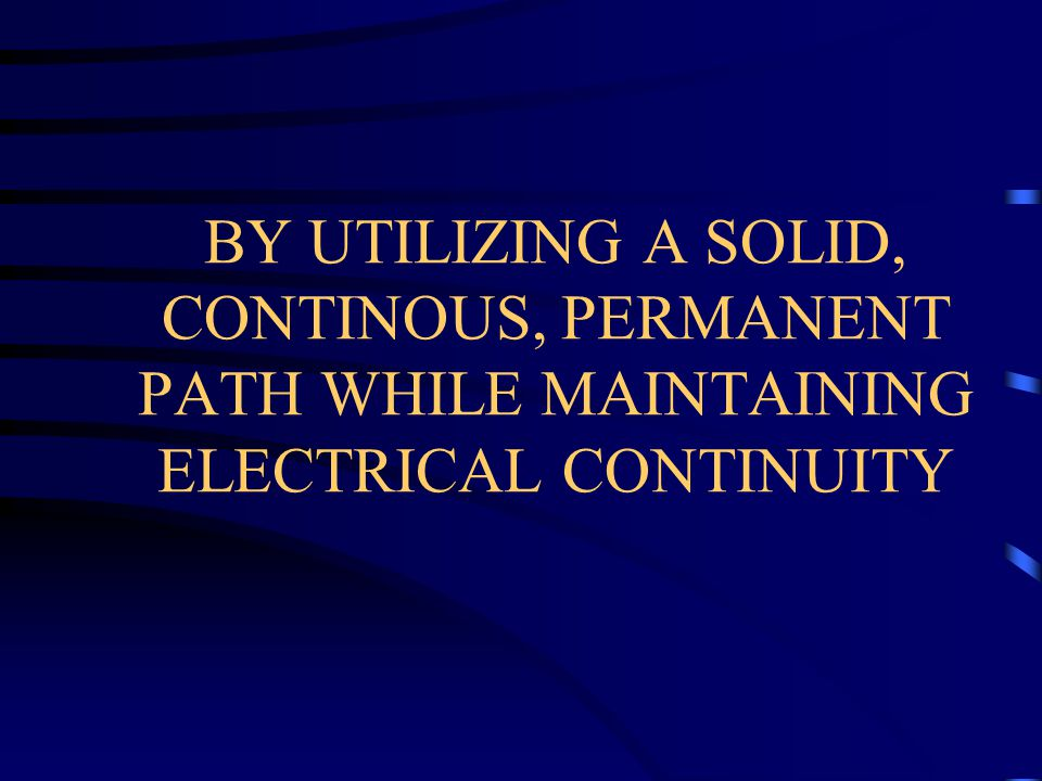 BY UTILIZING A SOLID, CONTINOUS, PERMANENT PATH WHILE MAINTAINING ELECTRICAL CONTINUITY