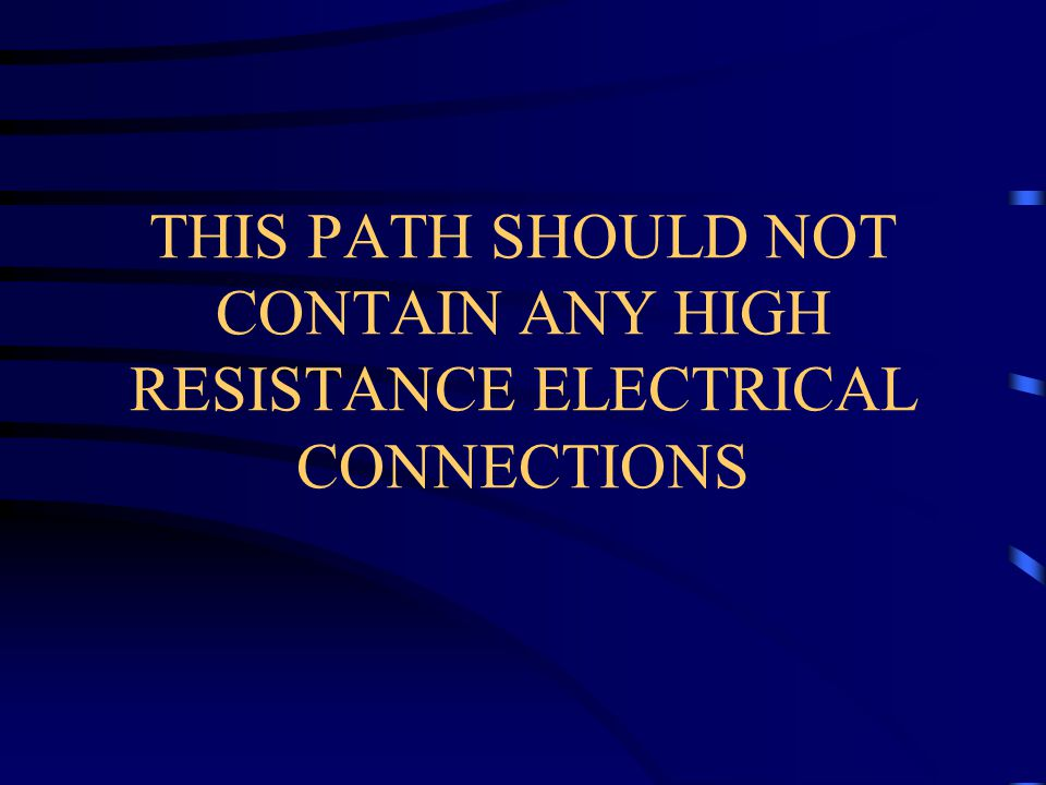 THIS PATH SHOULD NOT CONTAIN ANY HIGH RESISTANCE ELECTRICAL CONNECTIONS