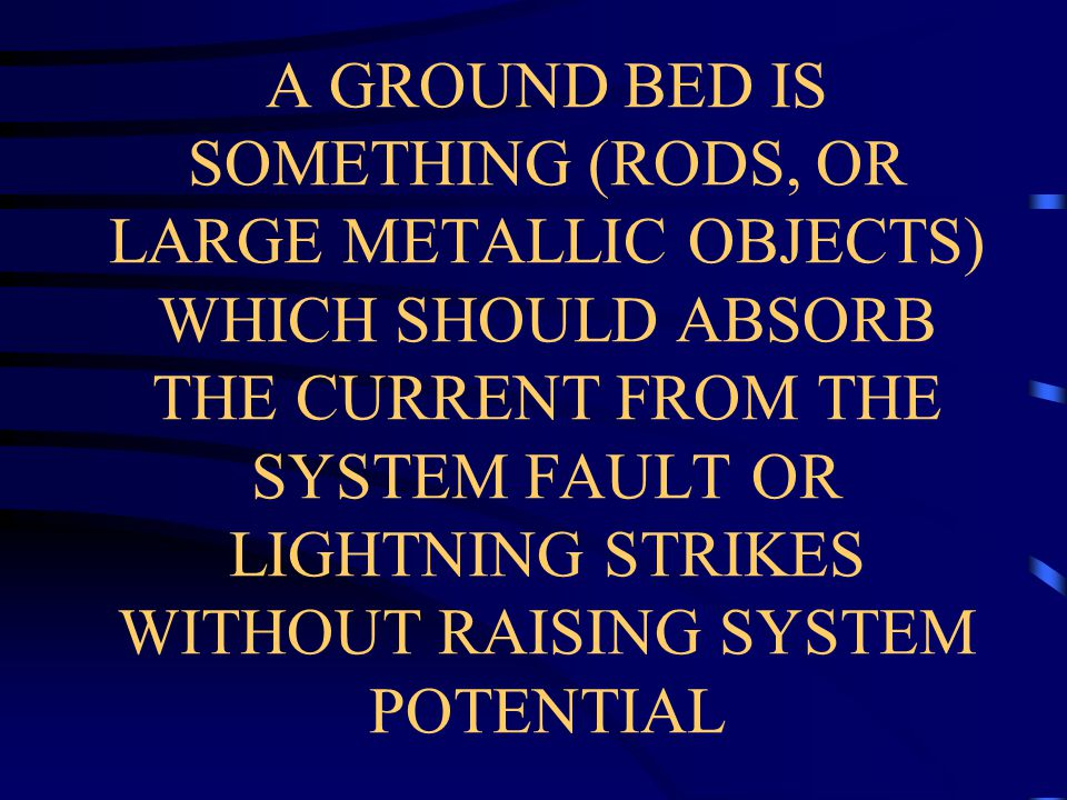 A GROUND BED IS SOMETHING (RODS, OR LARGE METALLIC OBJECTS) WHICH SHOULD ABSORB THE CURRENT FROM THE SYSTEM FAULT OR LIGHTNING STRIKES WITHOUT RAISING SYSTEM POTENTIAL