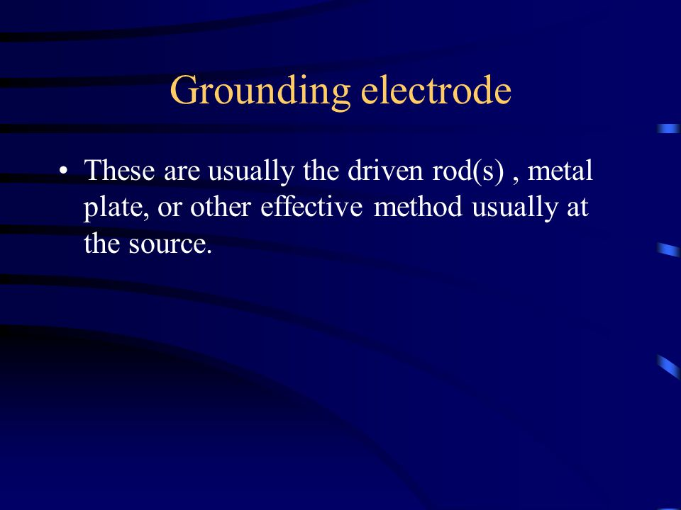 Grounding electrode These are usually the driven rod(s) , metal plate, or other effective method usually at the source.