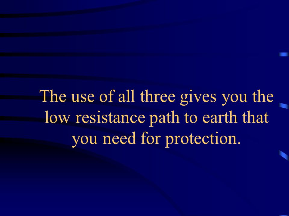 The use of all three gives you the low resistance path to earth that you need for protection.