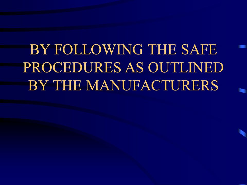 BY FOLLOWING THE SAFE PROCEDURES AS OUTLINED BY THE MANUFACTURERS