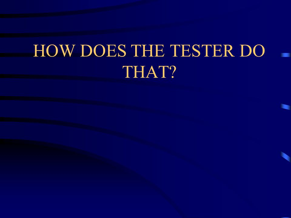 HOW DOES THE TESTER DO THAT