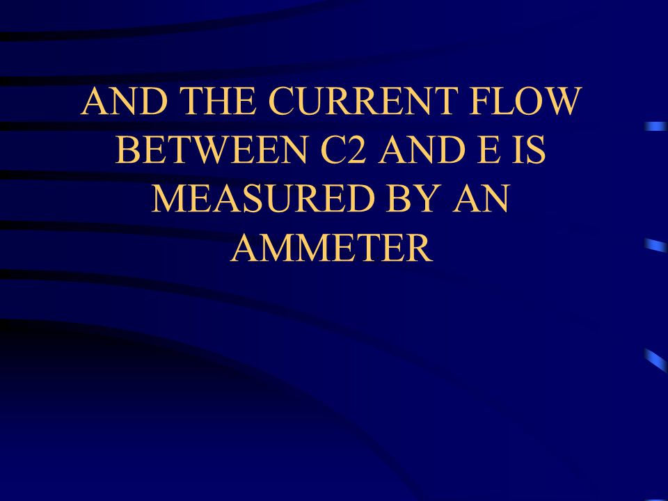 AND THE CURRENT FLOW BETWEEN C2 AND E IS MEASURED BY AN AMMETER