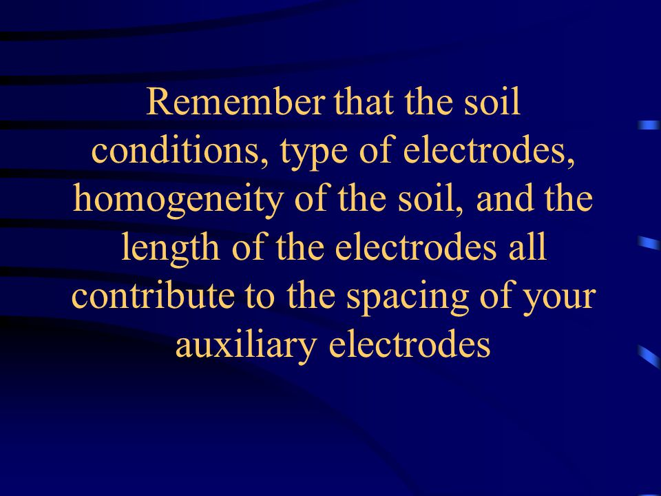 Remember that the soil conditions, type of electrodes, homogeneity of the soil, and the length of the electrodes all contribute to the spacing of your auxiliary electrodes