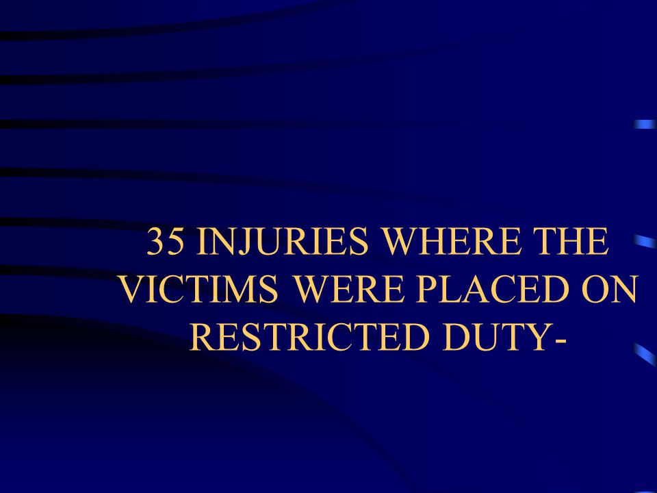 35 INJURIES WHERE THE VICTIMS WERE PLACED ON RESTRICTED DUTY-