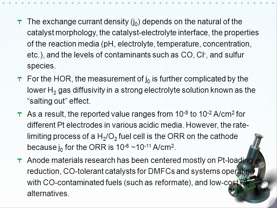 The exchange currant density (j0) depends on the natural of the catalyst morphology, the catalyst-electrolyte interface, the properties of the reaction media (pH, electrolyte, temperature, concentration, etc.), and the levels of contaminants such as CO, Cl-, and sulfur species.