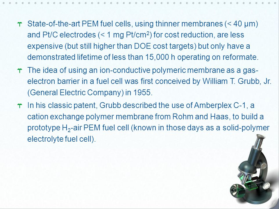 State-of-the-art PEM fuel cells, using thinner membranes (< 40 μm) and Pt/C electrodes (< 1 mg Pt/cm2) for cost reduction, are less expensive (but still higher than DOE cost targets) but only have a demonstrated lifetime of less than 15,000 h operating on reformate.