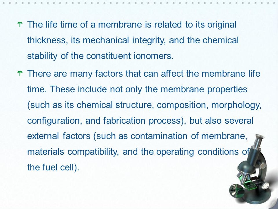 The life time of a membrane is related to its original thickness, its mechanical integrity, and the chemical stability of the constituent ionomers.