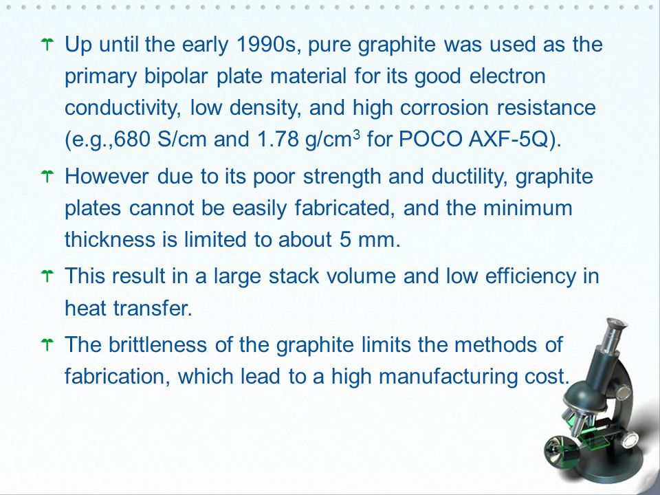 Up until the early 1990s, pure graphite was used as the primary bipolar plate material for its good electron conductivity, low density, and high corrosion resistance (e.g.,680 S/cm and 1.78 g/cm3 for POCO AXF-5Q).