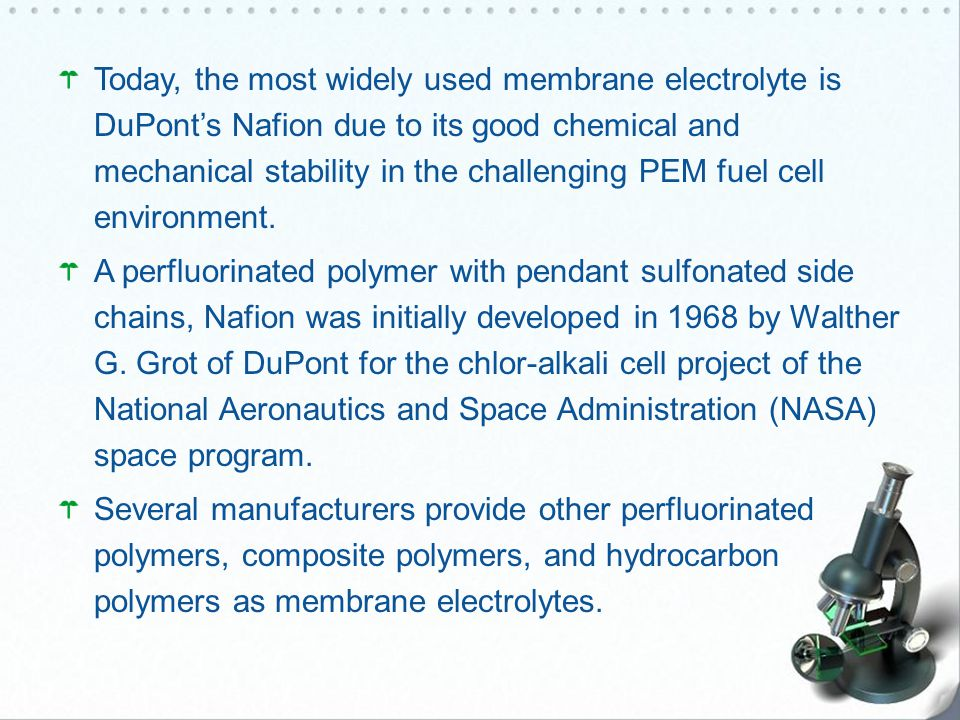 Today, the most widely used membrane electrolyte is DuPont's Nafion due to its good chemical and mechanical stability in the challenging PEM fuel cell environment.