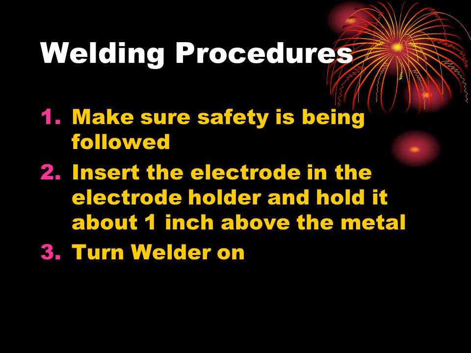 Welding Procedures Make sure safety is being followed
