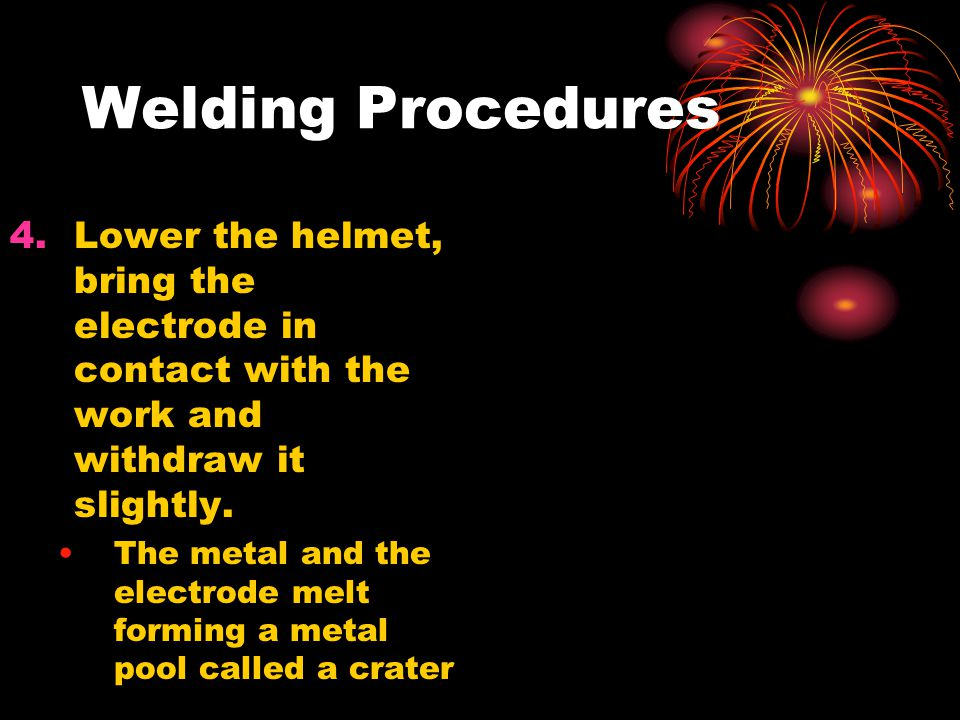 Welding Procedures Lower the helmet, bring the electrode in contact with the work and withdraw it slightly.