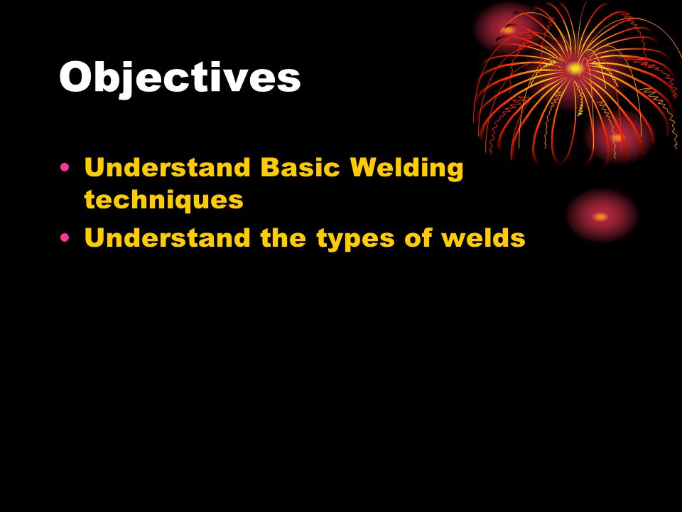 Objectives Understand Basic Welding techniques