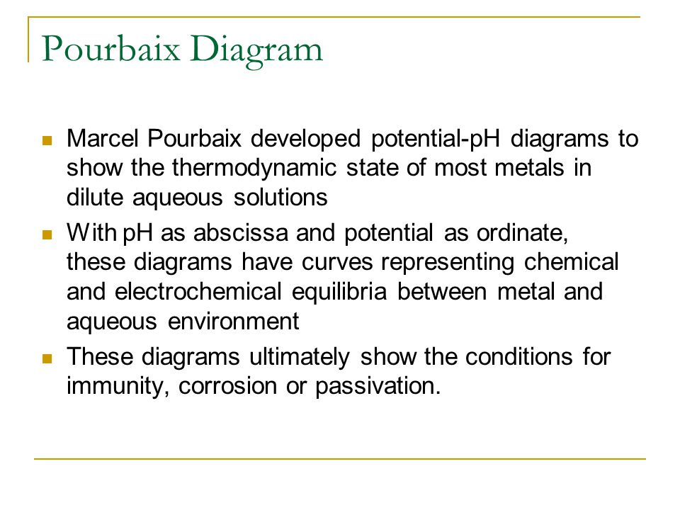 Pourbaix Diagram Marcel Pourbaix developed potential-pH diagrams to show the thermodynamic state of most metals in dilute aqueous solutions.