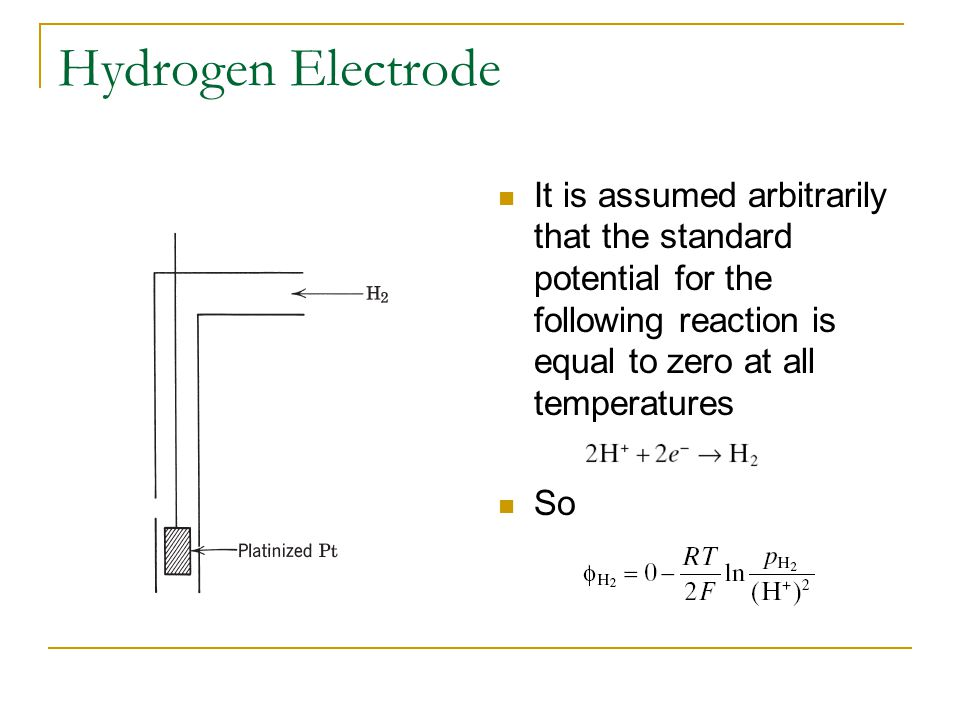 Hydrogen Electrode It is assumed arbitrarily that the standard potential for the following reaction is equal to zero at all temperatures.