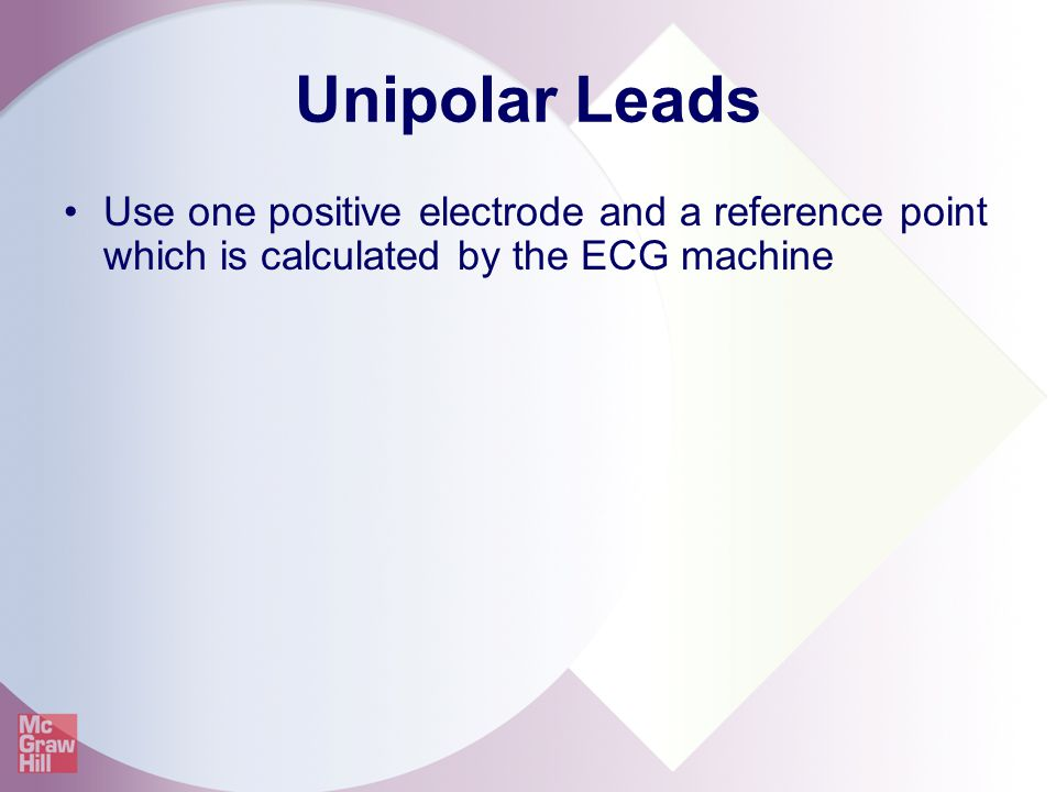 Unipolar Leads Use one positive electrode and a reference point which is calculated by the ECG machine.