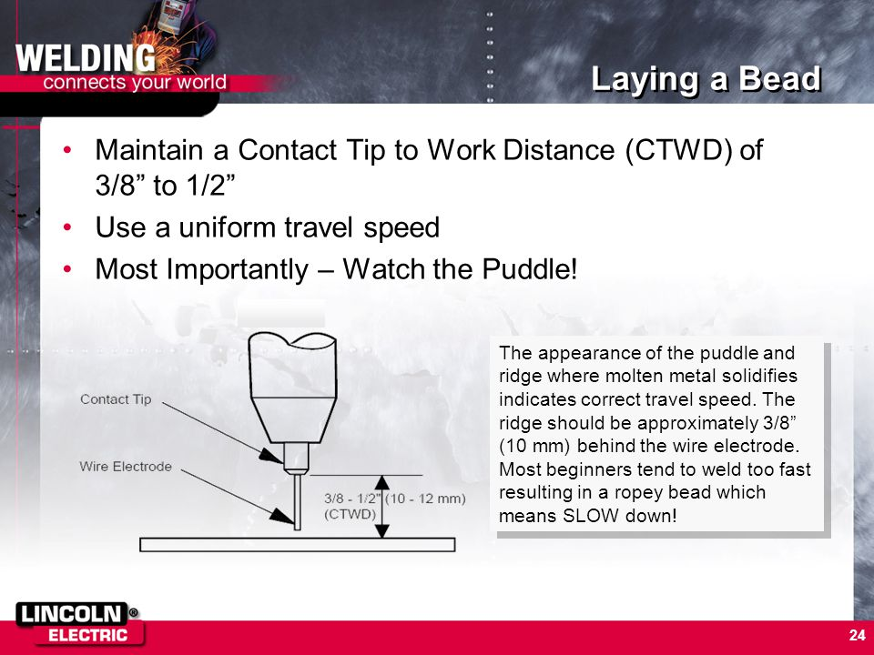 Laying a Bead Maintain a Contact Tip to Work Distance (CTWD) of 3/8 to 1/2 Use a uniform travel speed.