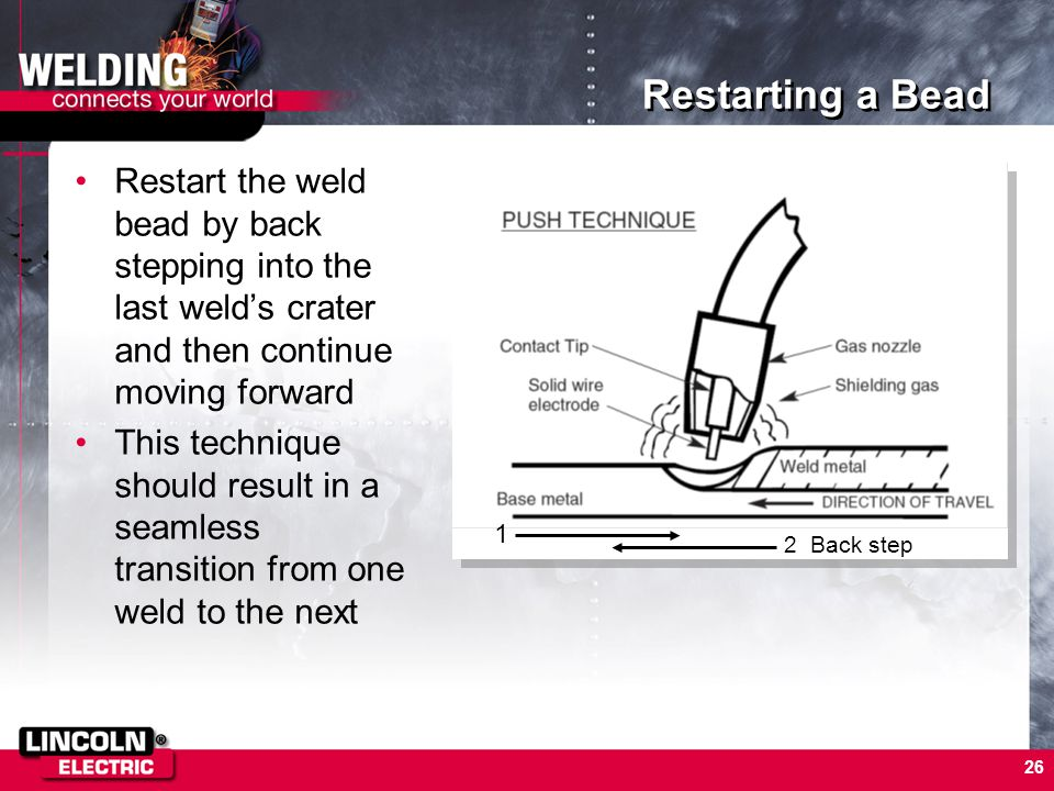 Restarting a Bead Restart the weld bead by back stepping into the last weld's crater and then continue moving forward.