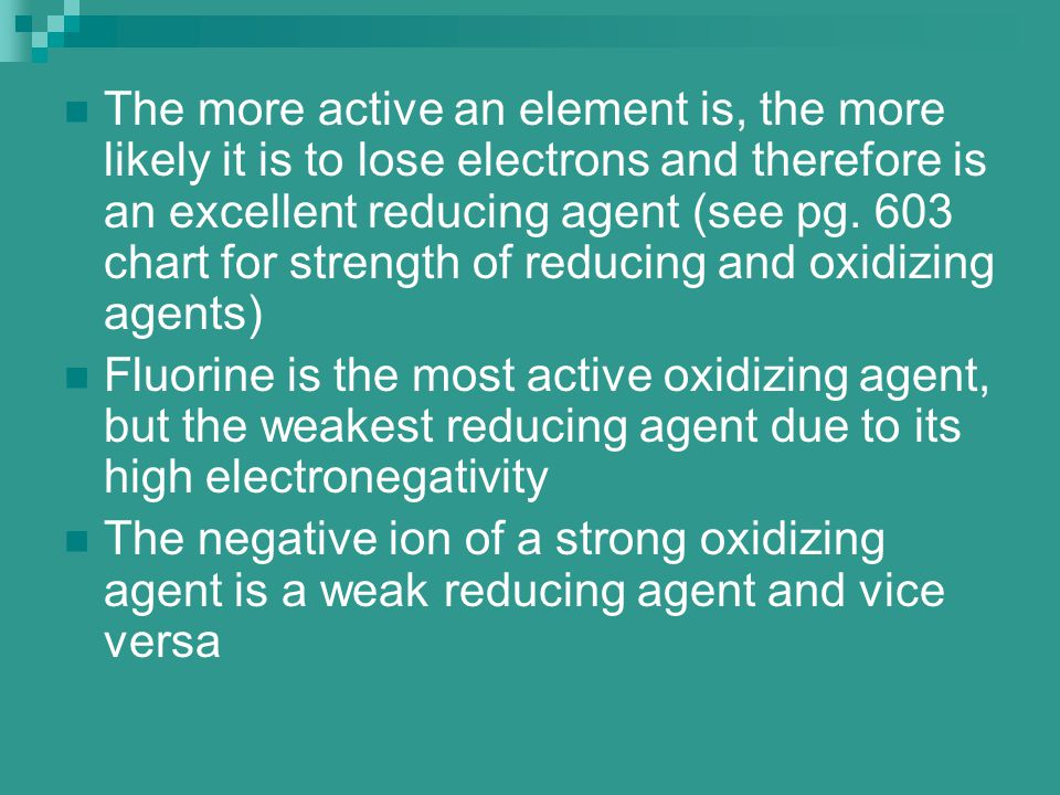 The more active an element is, the more likely it is to lose electrons and therefore is an excellent reducing agent (see pg. 603 chart for strength of reducing and oxidizing agents)